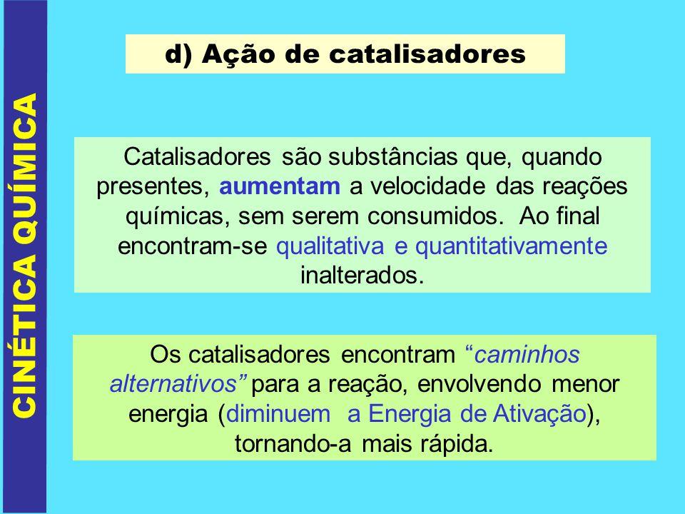 d) Ação de catalisadores Catalisadores são substâncias que, quando presentes, aumentam a velocidade das reações químicas, sem serem consumidos. Ao fin