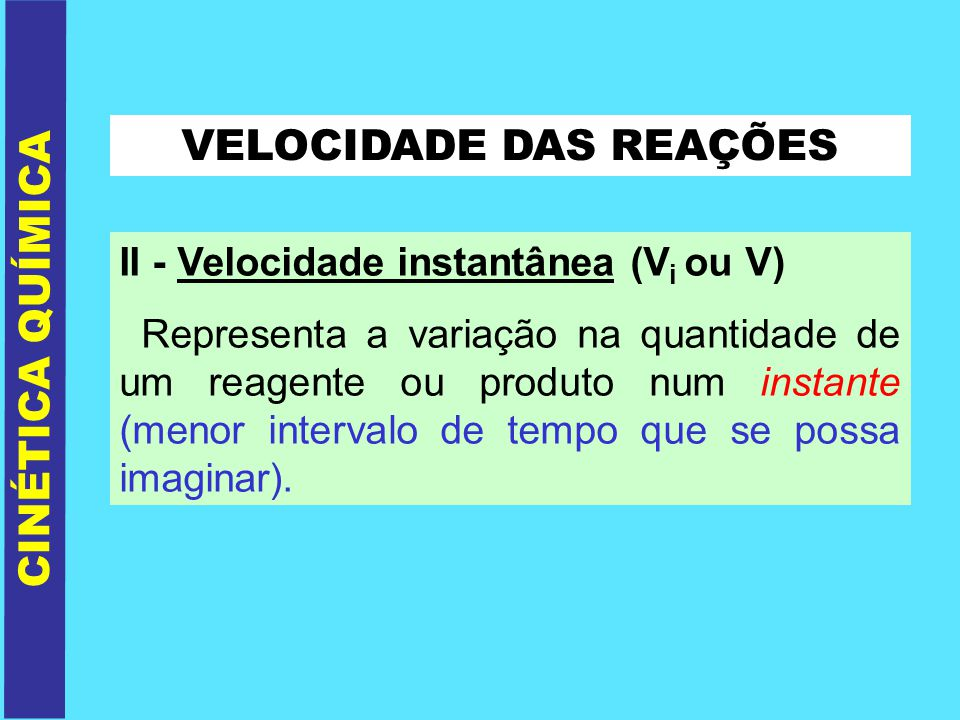 VELOCIDADE DAS REAÇÕES II - Velocidade instantânea (V i ou V) Representa a variação na quantidade de um reagente ou produto num instante (menor interv