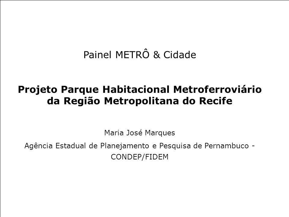 Painel METRÔ & Cidade Projeto Parque Habitacional Metroferroviário da Região Metropolitana do Recife Maria José Marques Agência Estadual de Planejamen