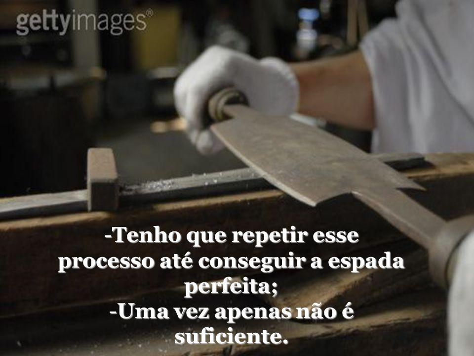 -T-T-T-Tenho que repetir esse processo até conseguir a espada perfeita; -U-U-U-Uma vez apenas não é suficiente.