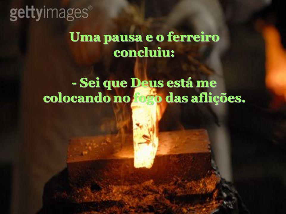 Uma pausa e o ferreiro concluiu: - Sei que Deus está me colocando no fogo das aflições.