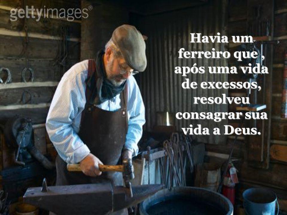 Havia um ferreiro que, após uma vida de excessos, resolveu consagrar sua vida a Deus.
