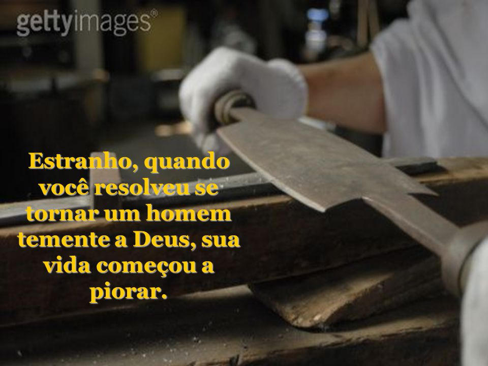 O ferreiro disse: - Eu recebo o aço ainda não trabalhado e preciso transformá- lo em espadas.
