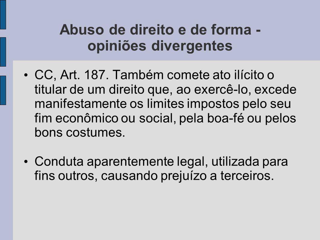 Abuso de direito e de forma - opiniões divergentes CC, Art. 187. Também comete ato ilícito o titular de um direito que, ao exercê-lo, excede manifesta