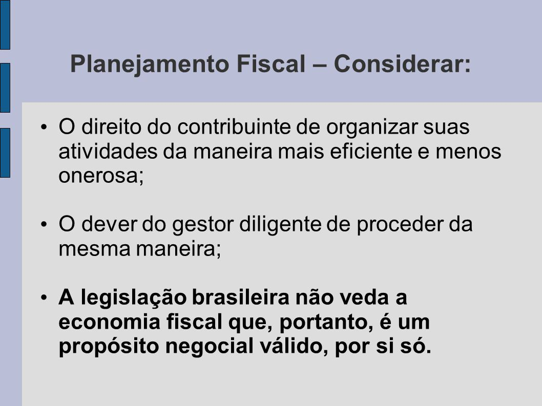 Planejamento Fiscal – Considerar: O direito do contribuinte de organizar suas atividades da maneira mais eficiente e menos onerosa; O dever do gestor