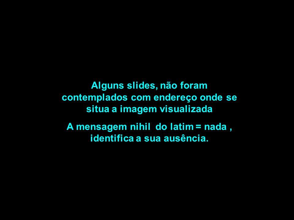 Alguns slides, não foram contemplados com endereço onde se situa a imagem visualizada A mensagem nihil do latim = nada, identifica a sua ausência.