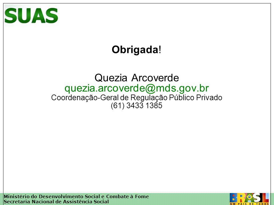 Ministério do Desenvolvimento Social e Combate à Fome Secretaria Nacional de Assistência Social Obrigada! Quezia Arcoverde quezia.arcoverde@mds.gov.br