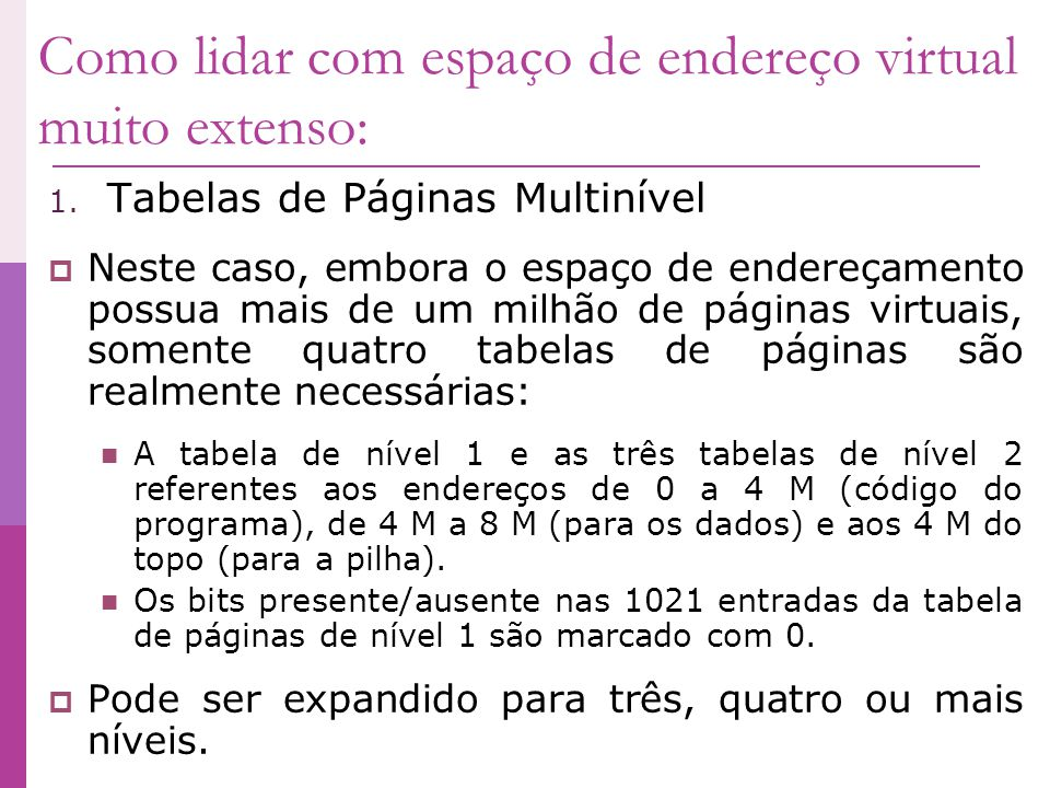 Como lidar com espaço de endereço virtual muito extenso: 1. Tabelas de Páginas Multinível Neste caso, embora o espaço de endereçamento possua mais de