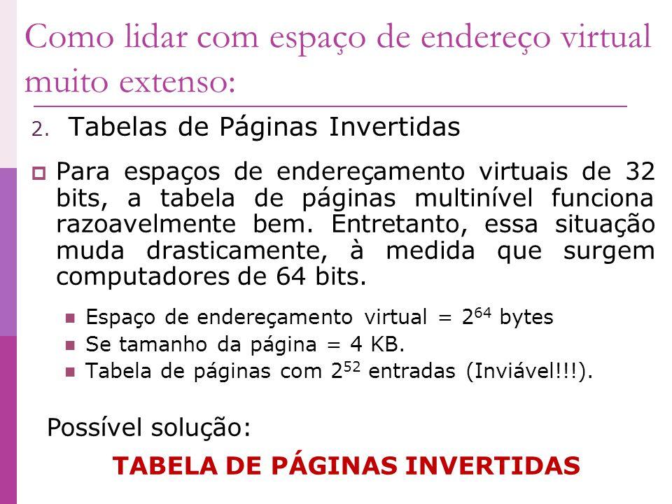 Como lidar com espaço de endereço virtual muito extenso: 2. Tabelas de Páginas Invertidas Para espaços de endereçamento virtuais de 32 bits, a tabela