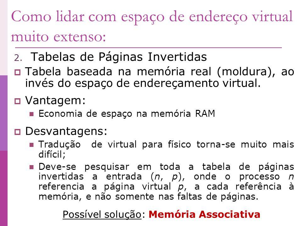 Como lidar com espaço de endereço virtual muito extenso: 2. Tabelas de Páginas Invertidas Tabela baseada na memória real (moldura), ao invés do espaço