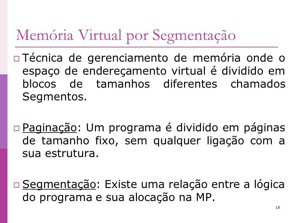16 Memória Virtual por Segmentação Técnica de gerenciamento de memória onde o espaço de endereçamento virtual é dividido em blocos de tamanhos diferen