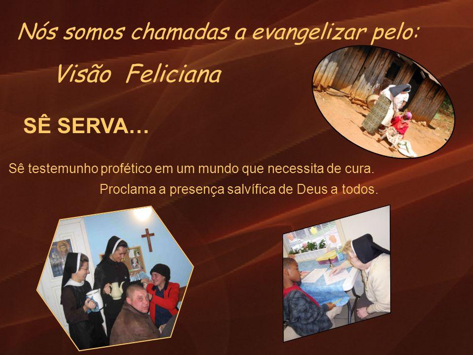 Visão Feliciana SÊ SERVA… Sê testemunho profético em um mundo que necessita de cura. Proclama a presença salvífica de Deus a todos. Nós somos chamadas
