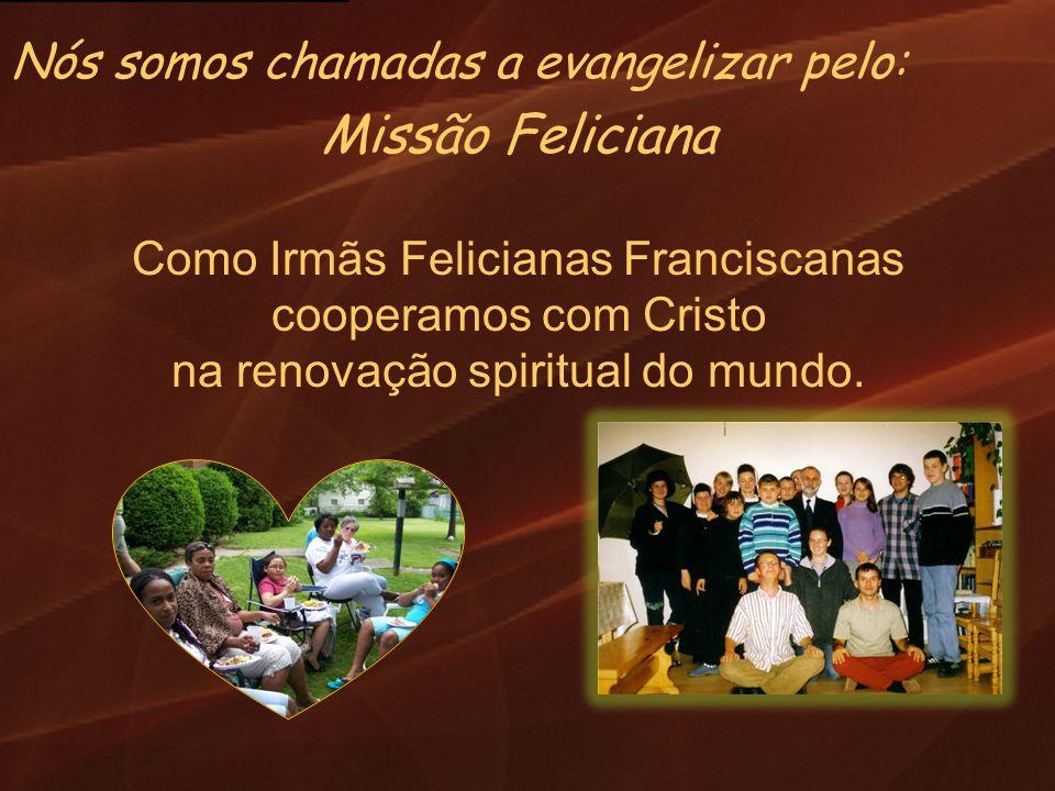 Missão Feliciana Como Irmãs Felicianas Franciscanas cooperamos com Cristo na renovação spiritual do mundo. Nós somos chamadas a evangelizar pelo: