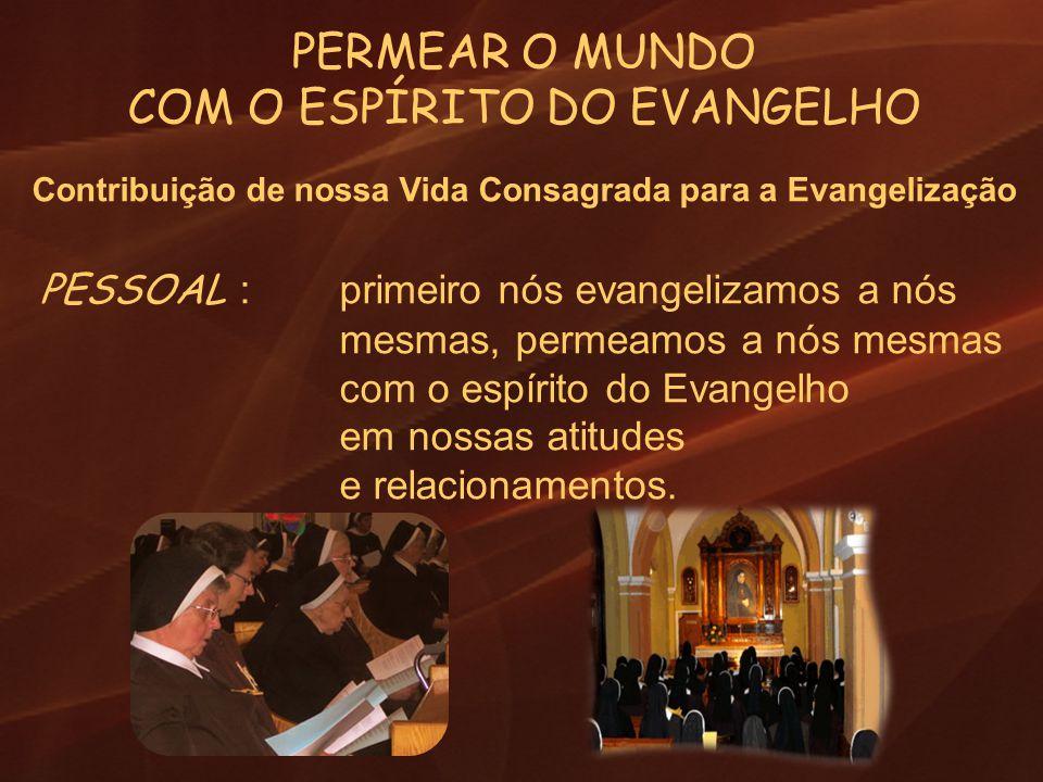 PERMEAR O MUNDO COM O ESPÍRITO DO EVANGELHO Contribuição de nossa Vida Consagrada para a Evangelização PESSOAL : primeiro nós evangelizamos a nós mesm