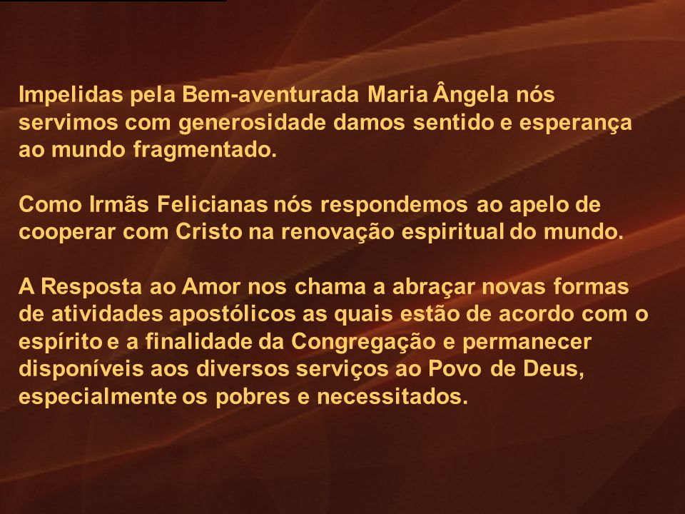 Impelidas pela Bem-aventurada Maria Ângela nós servimos com generosidade damos sentido e esperança ao mundo fragmentado. Como Irmãs Felicianas nós res