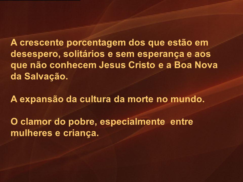 A crescente porcentagem dos que estão em desespero, solitários e sem esperança e aos que não conhecem Jesus Cristo e a Boa Nova da Salvação. A expansã