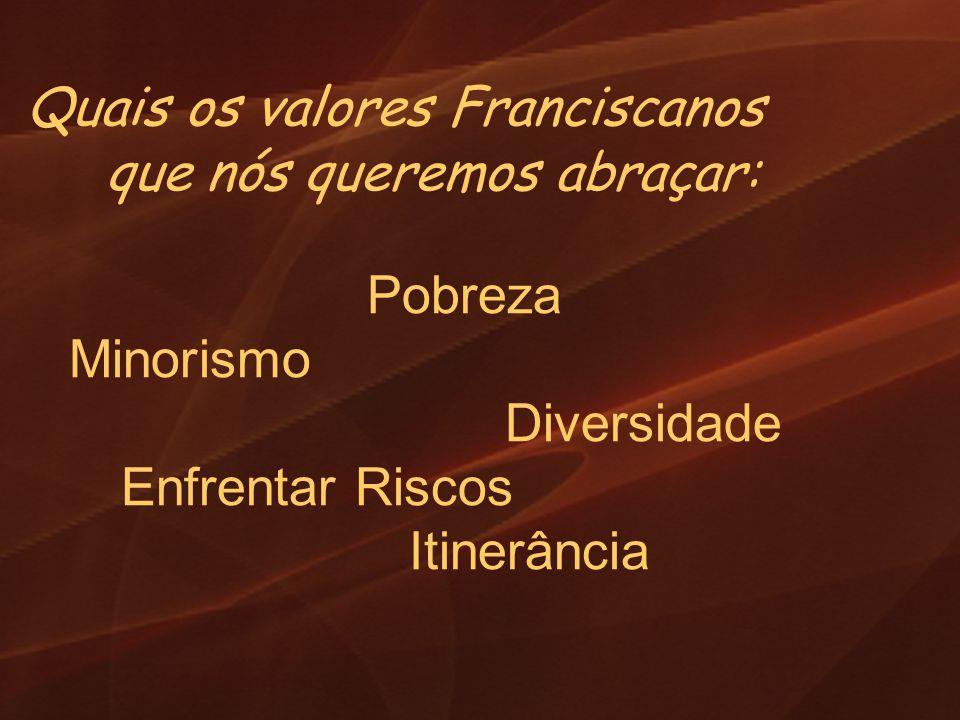 Quais os valores Franciscanos que nós queremos abraçar: Pobreza Minorismo Diversidade Enfrentar Riscos Itinerância
