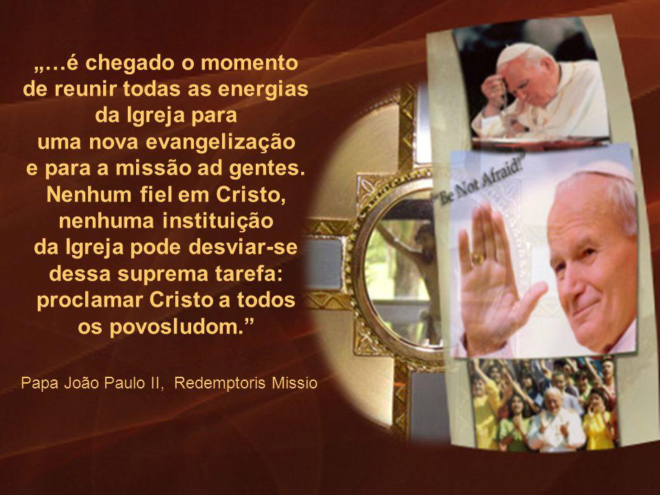 Papa João Paulo II, Redemptoris Missio …é chegado o momento de reunir todas as energias da Igreja para uma nova evangelização e para a missão ad gente