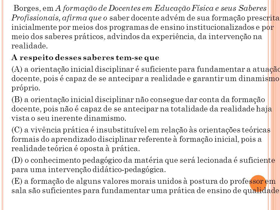 Borges, em A formação de Docentes em Educação Física e seus Saberes Profissionais, afirma que o saber docente advém de sua formação prescrita inicialm