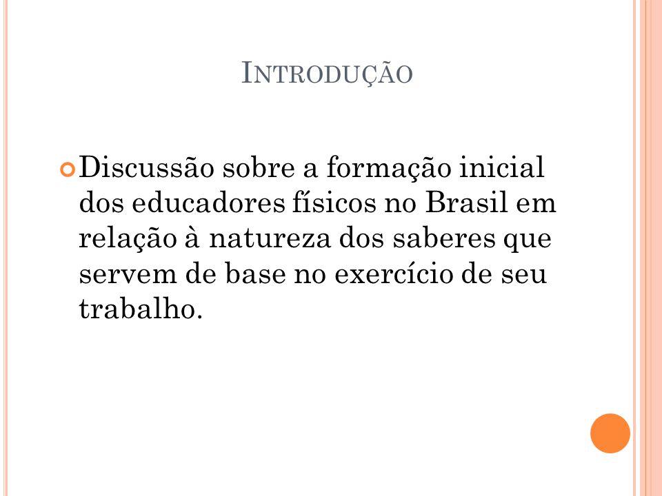 I NTRODUÇÃO Discussão sobre a formação inicial dos educadores físicos no Brasil em relação à natureza dos saberes que servem de base no exercício de s