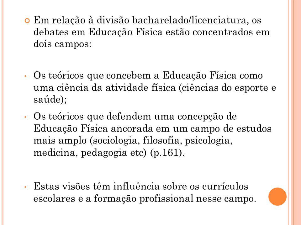 Em relação à divisão bacharelado/licenciatura, os debates em Educação Física estão concentrados em dois campos: Os teóricos que concebem a Educação Fí