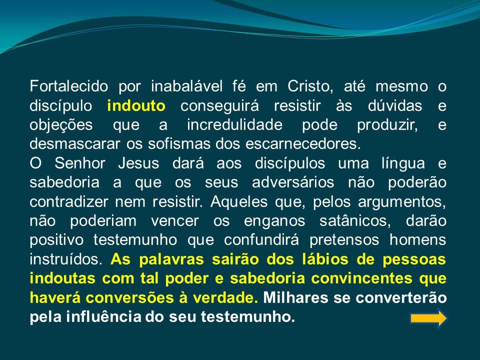 Fortalecido por inabalável fé em Cristo, até mesmo o discípulo indouto conseguirá resistir às dúvidas e objeções que a incredulidade pode produzir, e