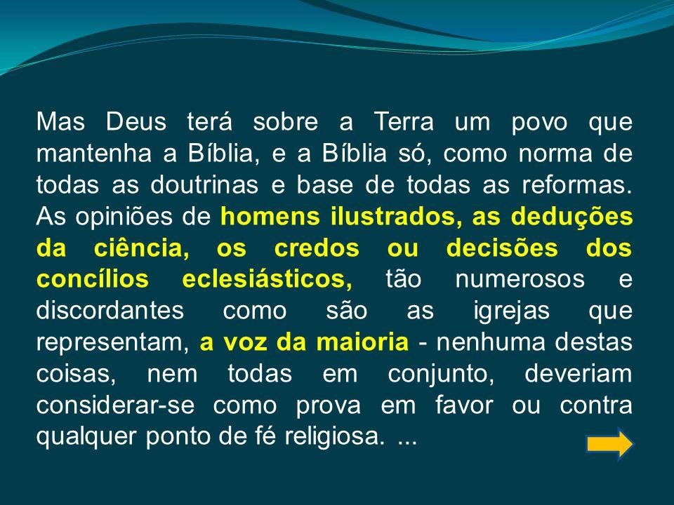Mas Deus terá sobre a Terra um povo que mantenha a Bíblia, e a Bíblia só, como norma de todas as doutrinas e base de todas as reformas. As opiniões de