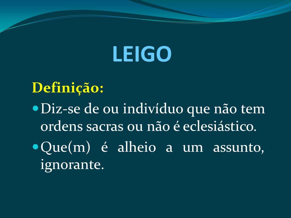 LEIGO Definição: Diz-se de ou indivíduo que não tem ordens sacras ou não é eclesiástico. Que(m) é alheio a um assunto, ignorante.