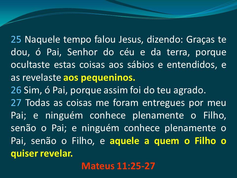 25 Naquele tempo falou Jesus, dizendo: Graças te dou, ó Pai, Senhor do céu e da terra, porque ocultaste estas coisas aos sábios e entendidos, e as rev