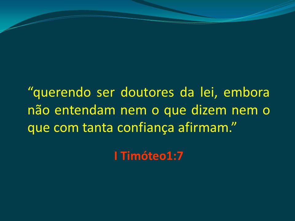 querendo ser doutores da lei, embora não entendam nem o que dizem nem o que com tanta confiança afirmam. I Timóteo1:7