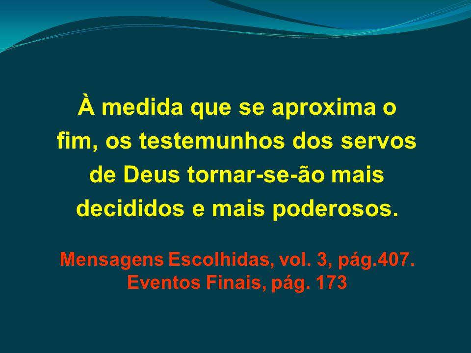 À medida que se aproxima o fim, os testemunhos dos servos de Deus tornar-se-ão mais decididos e mais poderosos. Mensagens Escolhidas, vol. 3, pág.407.