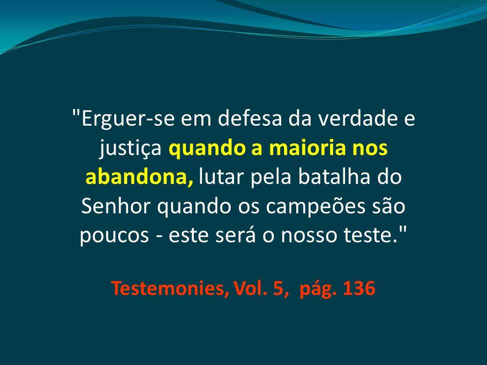 Erguer-se em defesa da verdade e justiça quando a maioria nos abandona, lutar pela batalha do Senhor quando os campeões são poucos - este será o nosso teste. Testemonies, Vol.