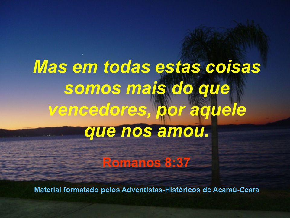 Mas em todas estas coisas somos mais do que vencedores, por aquele que nos amou. Romanos 8:37 Material formatado pelos Adventistas-Históricos de Acara