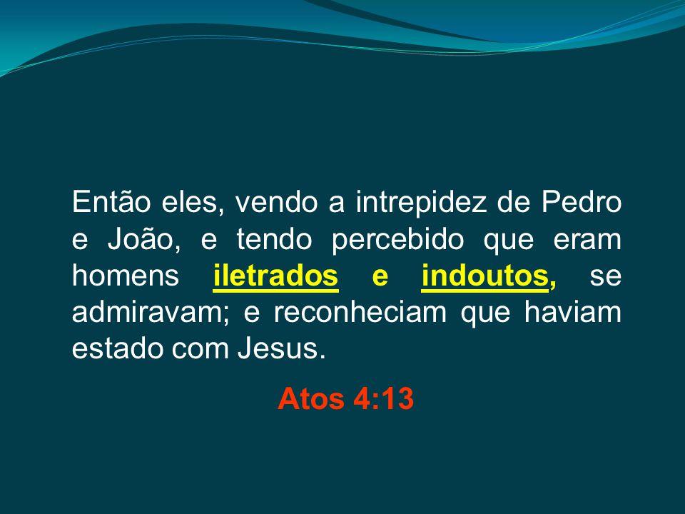 Então eles, vendo a intrepidez de Pedro e João, e tendo percebido que eram homens iletrados e indoutos, se admiravam; e reconheciam que haviam estado