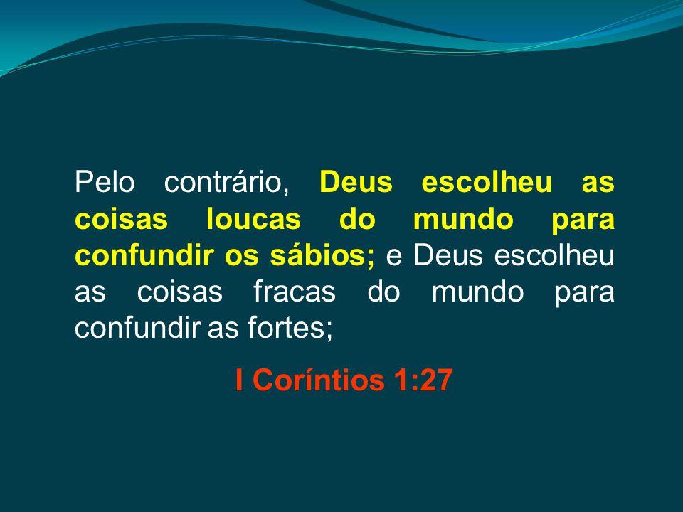 Pelo contrário, Deus escolheu as coisas loucas do mundo para confundir os sábios; e Deus escolheu as coisas fracas do mundo para confundir as fortes;