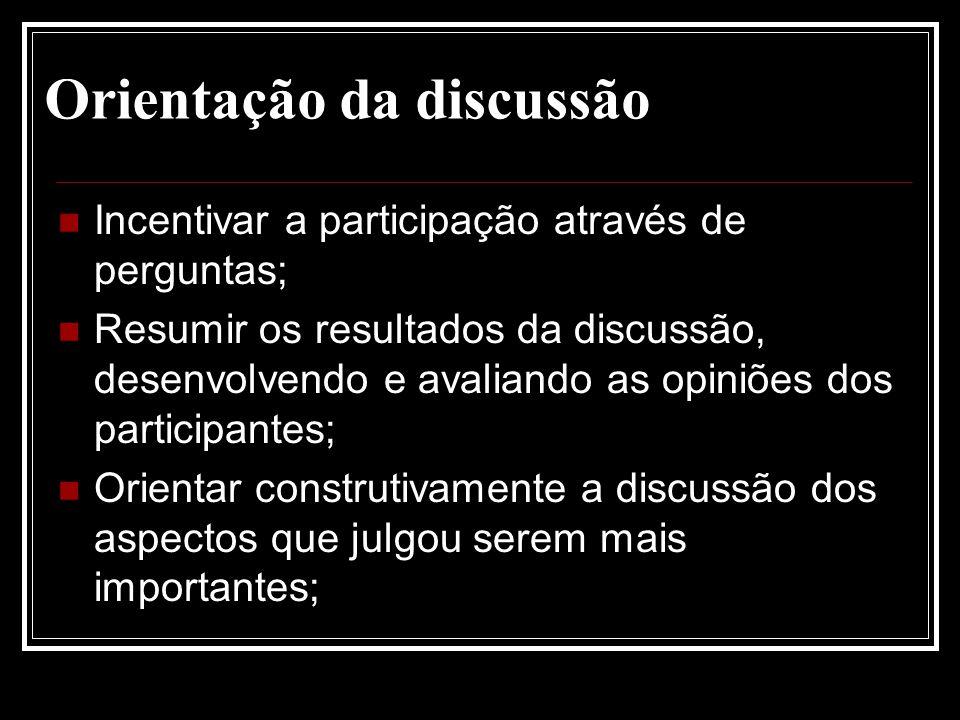 Orientação da discussão Incentivar a participação através de perguntas; Resumir os resultados da discussão, desenvolvendo e avaliando as opiniões dos