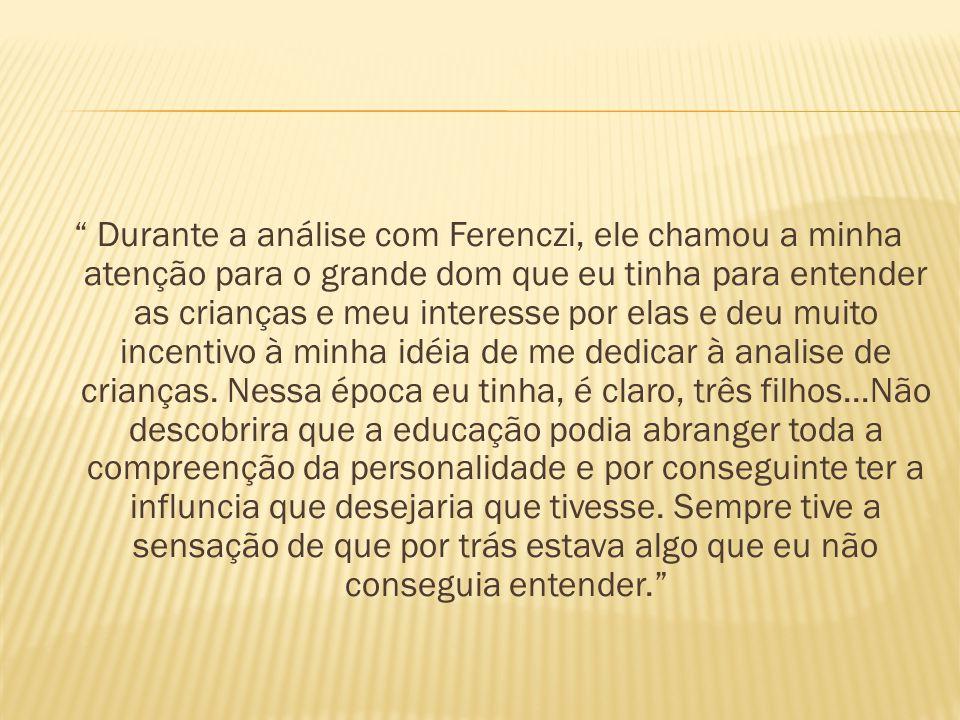 Durante a análise com Ferenczi, ele chamou a minha atenção para o grande dom que eu tinha para entender as crianças e meu interesse por elas e deu mui