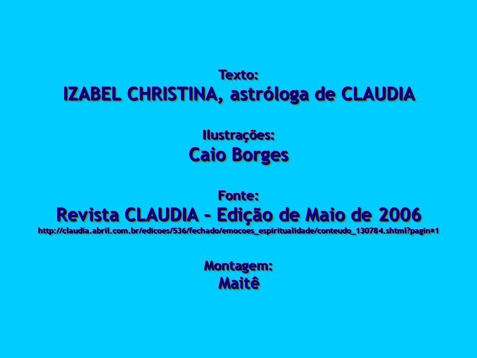 Texto: IZABEL CHRISTINA, astróloga de CLAUDIA Ilustrações: Caio Borges Fonte: Revista CLAUDIA – Edição de Maio de 2006 http://claudia.abril.com.br/edi