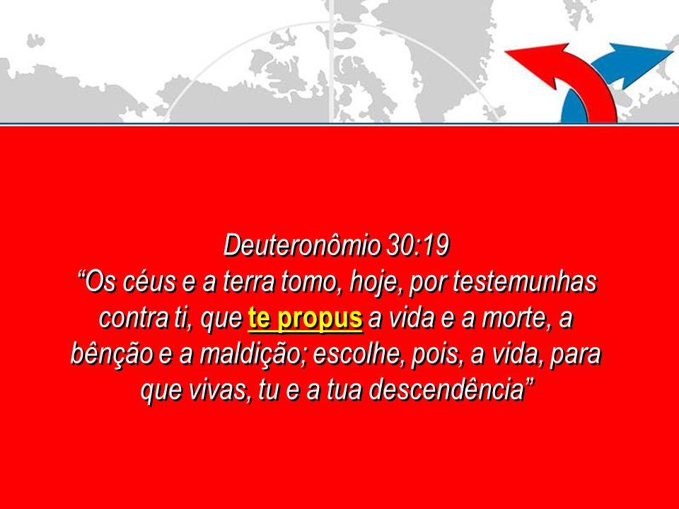 Deuteronômio 30:19 Os céus e a terra tomo, hoje, por testemunhas contra ti, que te propus a vida e a morte, a bênção e a maldição; escolhe, pois, a vi