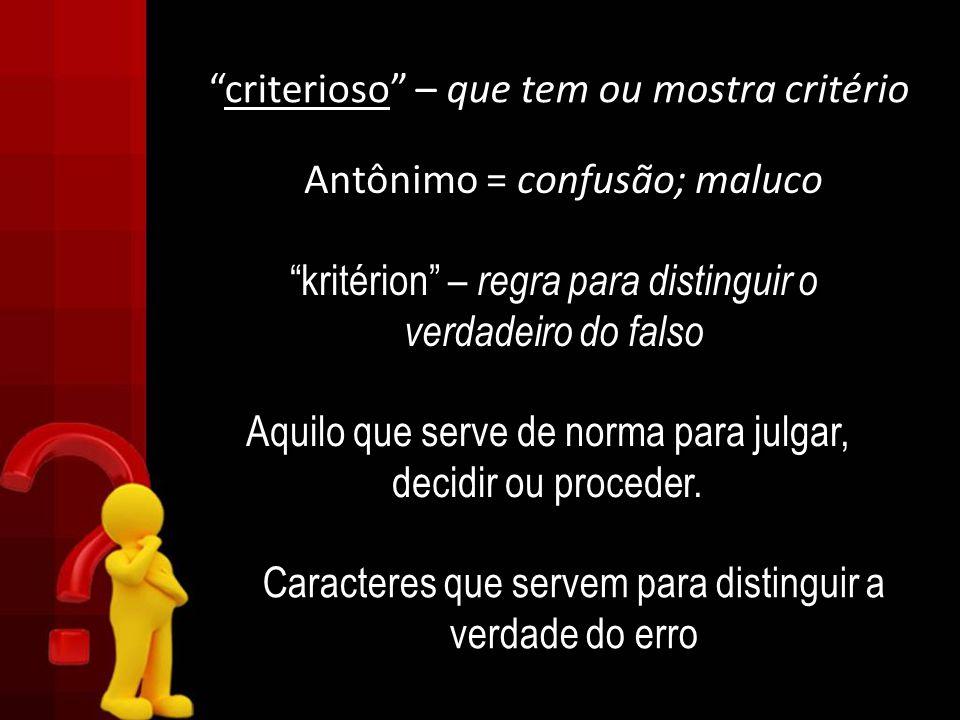 criterioso – que tem ou mostra critério criterioso – que tem ou mostra critério Antônimo = confusão; maluco kritérion – regra para distinguir o verdad