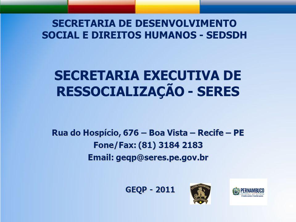 SECRETARIA EXECUTIVA DE RESSOCIALIZAÇÃO - SERES Rua do Hospício, 676 – Boa Vista – Recife – PE Fone/Fax: (81) 3184 2183 Email: geqp@seres.pe.gov.br GEQP - 2011 SECRETARIA DE DESENVOLVIMENTO SOCIAL E DIREITOS HUMANOS - SEDSDH