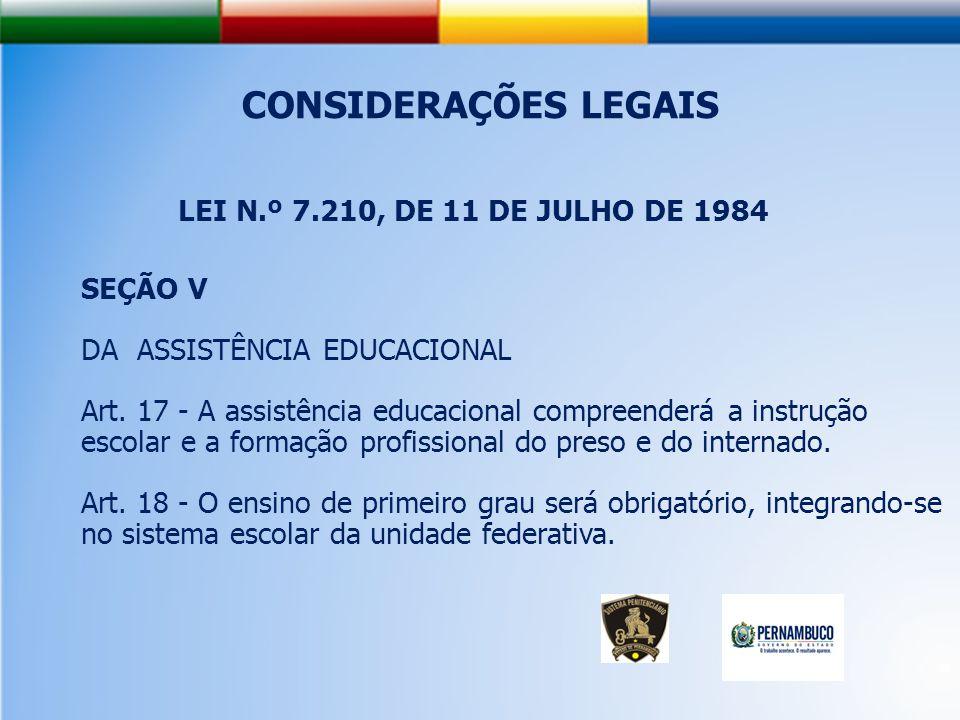CONSIDERAÇÕES LEGAIS LEI N.º 7.210, DE 11 DE JULHO DE 1984 SEÇÃO V DA ASSISTÊNCIA EDUCACIONAL Art.