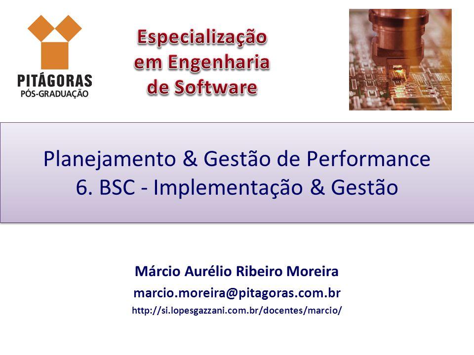 Planejamento & Gestão de Performance 6. BSC - Implementação & Gestão Márcio Aurélio Ribeiro Moreira marcio.moreira@pitagoras.com.br http://si.lopesgaz