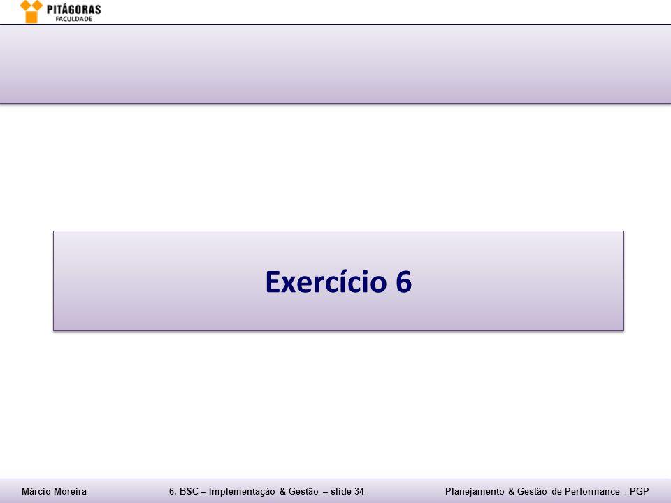 Márcio Moreira6. BSC – Implementação & Gestão – slide 34Planejamento & Gestão de Performance - PGP Exercício 6
