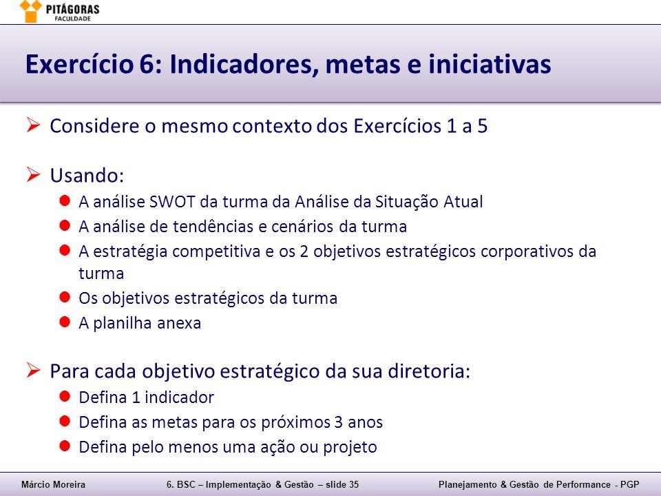 Márcio Moreira6. BSC – Implementação & Gestão – slide 35Planejamento & Gestão de Performance - PGP Exercício 6: Indicadores, metas e iniciativas Consi