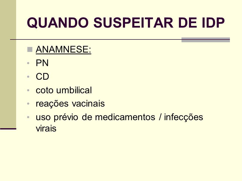 QUANDO SUSPEITAR DE IDP ANAMNESE: PN CD coto umbilical reações vacinais uso prévio de medicamentos / infecções virais