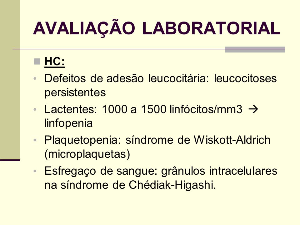 AVALIAÇÃO LABORATORIAL HC: Defeitos de adesão leucocitária: leucocitoses persistentes Lactentes: 1000 a 1500 linfócitos/mm3 linfopenia Plaquetopenia: