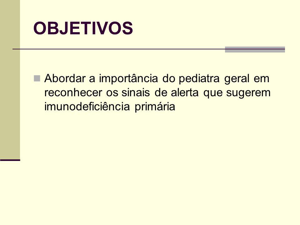 OBJETIVOS Abordar a importância do pediatra geral em reconhecer os sinais de alerta que sugerem imunodeficiência primária