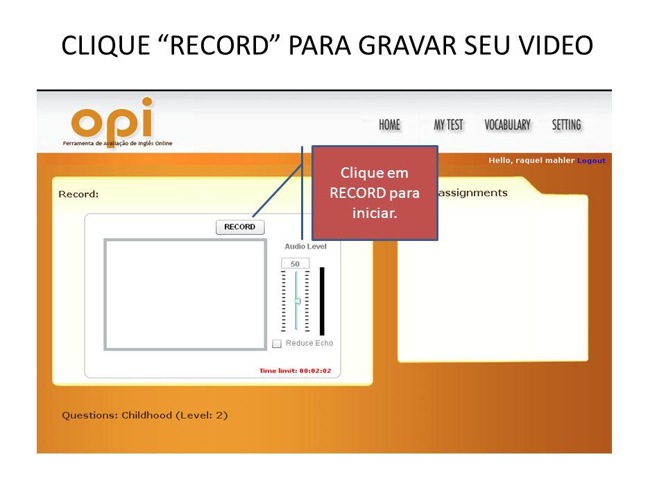 CLIQUE RECORD PARA GRAVAR SEU VIDEO Clique em RECORD para iniciar.