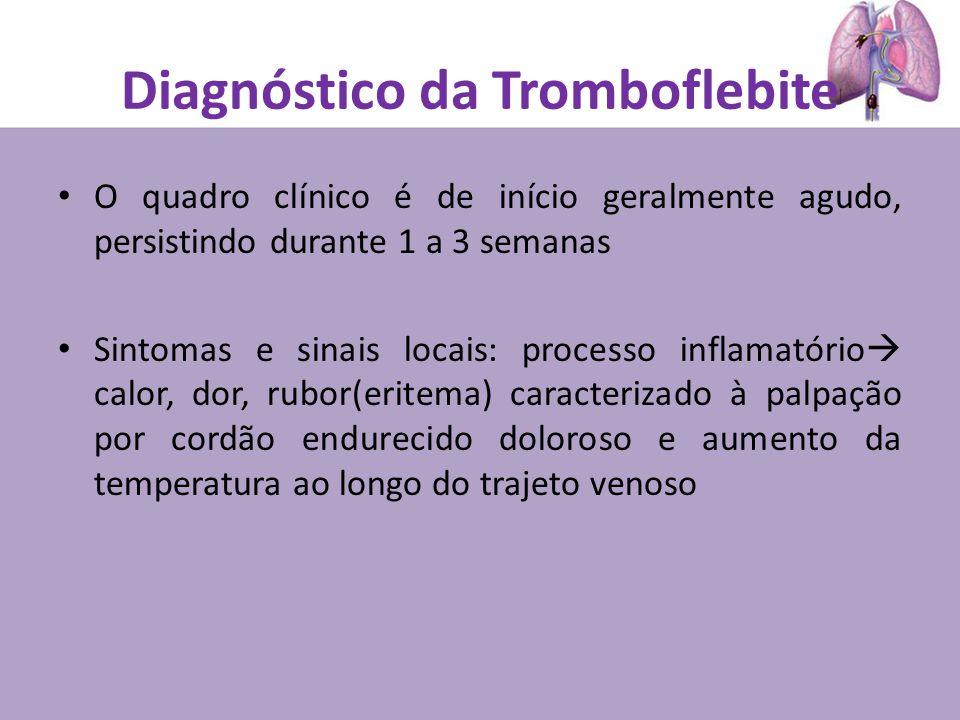 Diagnóstico da Tromboflebite O quadro clínico é de início geralmente agudo, persistindo durante 1 a 3 semanas Sintomas e sinais locais: processo inflamatório calor, dor, rubor(eritema) caracterizado à palpação por cordão endurecido doloroso e aumento da temperatura ao longo do trajeto venoso